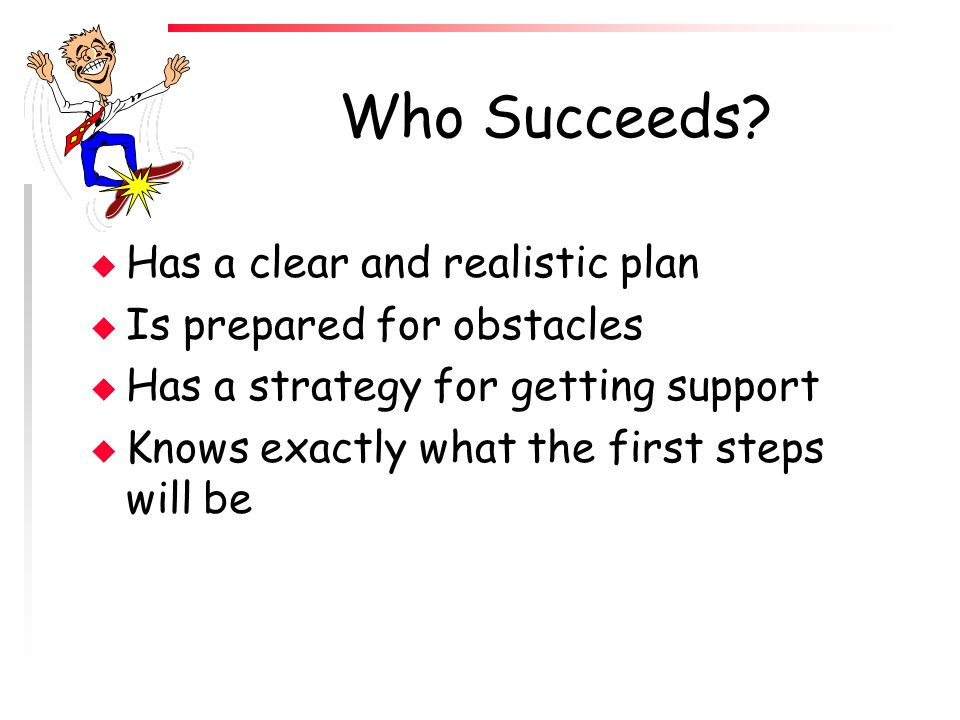Who Succeeds Has a clear and realistic plan Is prepared for obstacles