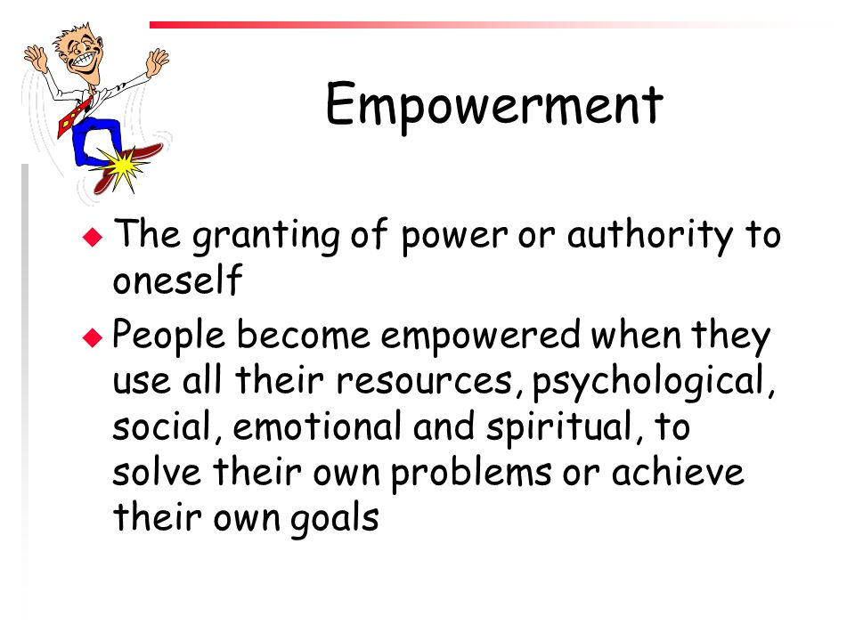 Empowerment The granting of power or authority to oneself