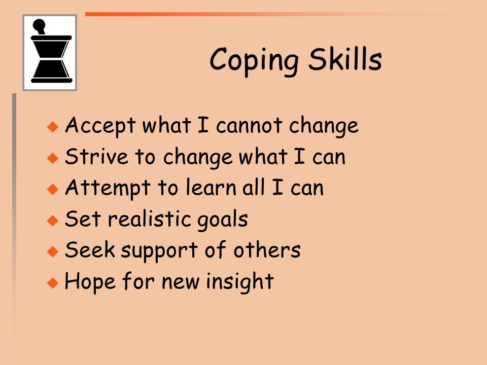 Coping Skills Accept what I cannot change Strive to change what I can