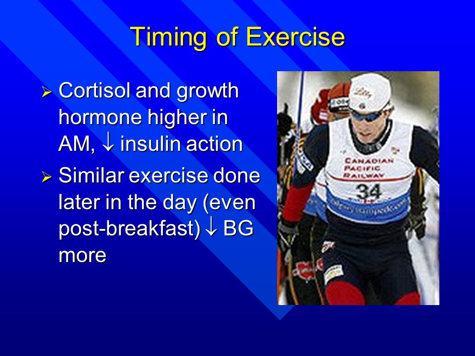 Timing of Exercise Cortisol and growth hormone higher in AM,  insulin action.