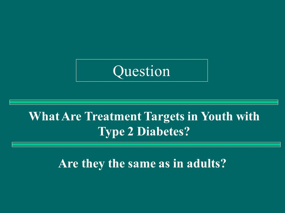 Question What Are Treatment Targets in Youth with Type 2 Diabetes