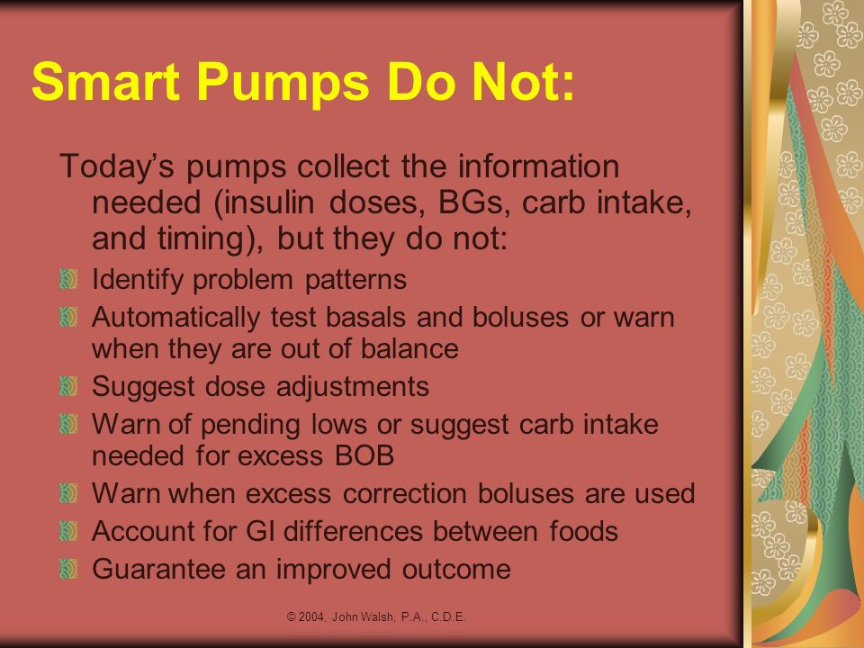 Smart Pumps Do Not: Today's pumps collect the information needed (insulin doses, BGs, carb intake, and timing), but they do not: