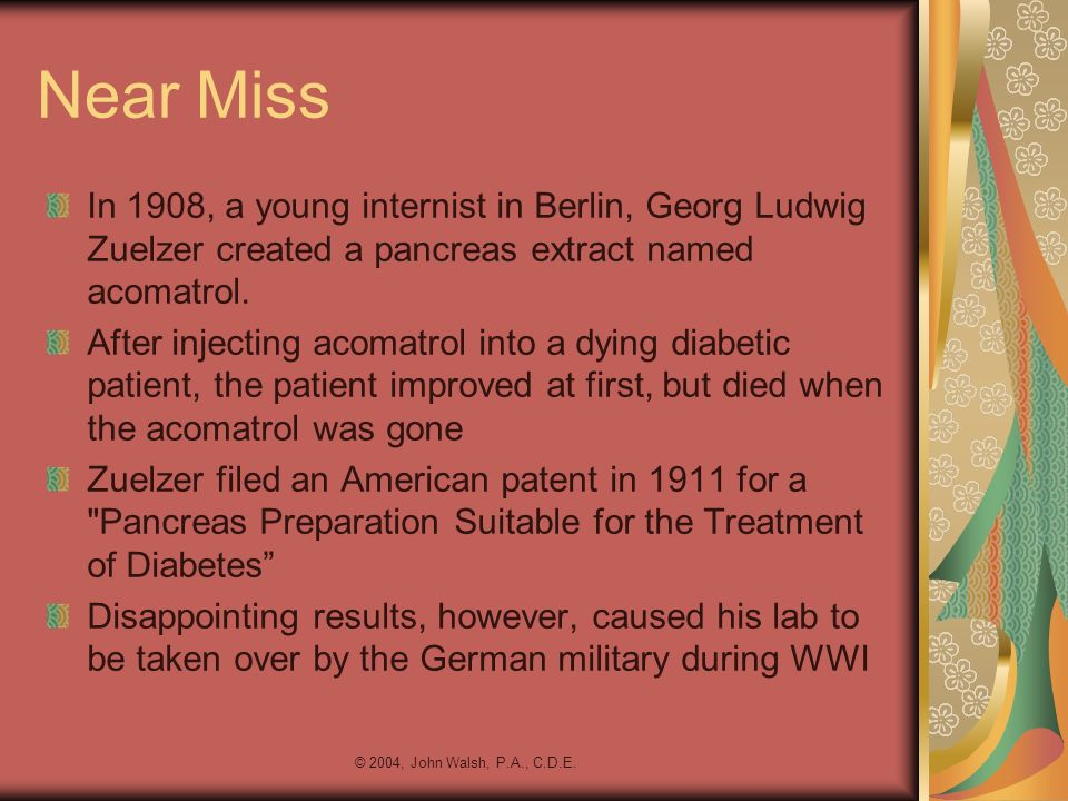 Near Miss In 1908, a young internist in Berlin, Georg Ludwig Zuelzer created a pancreas extract named acomatrol.