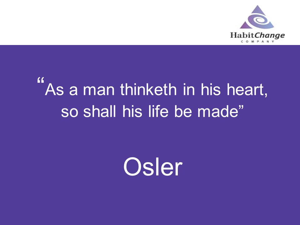 As a man thinketh in his heart, so shall his life be made Osler