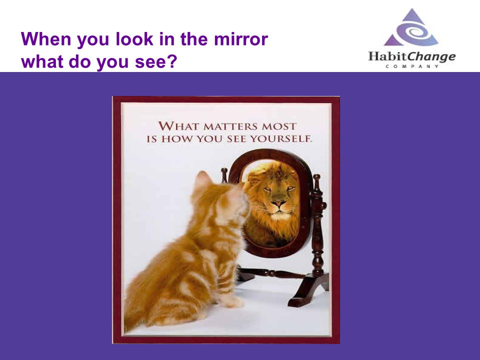 When you look in the mirror what do you see