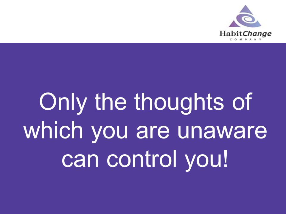 Only the thoughts of which you are unaware can control you!