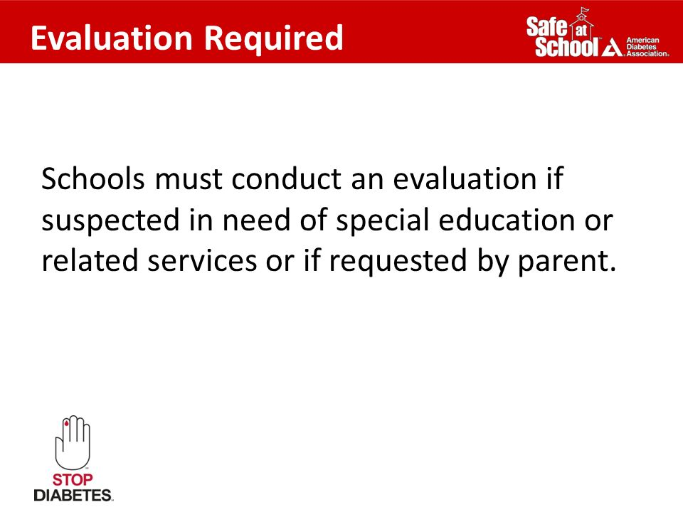 Evaluation Required Schools must conduct an evaluation if suspected in need of special education or related services or if requested by parent.