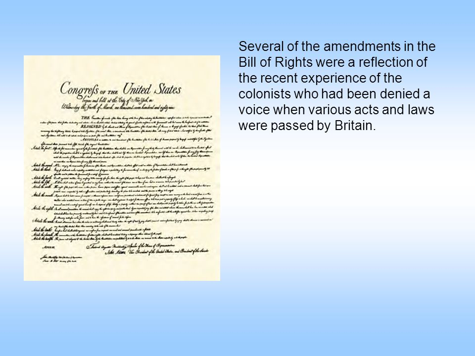 Several of the amendments in the Bill of Rights were a reflection of the recent experience of the colonists who had been denied a voice when various acts and laws were passed by Britain.