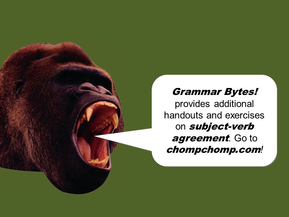 Grammar Bytes! provides additional handouts and exercises on subject-verb agreement. Go to chompchomp.com!