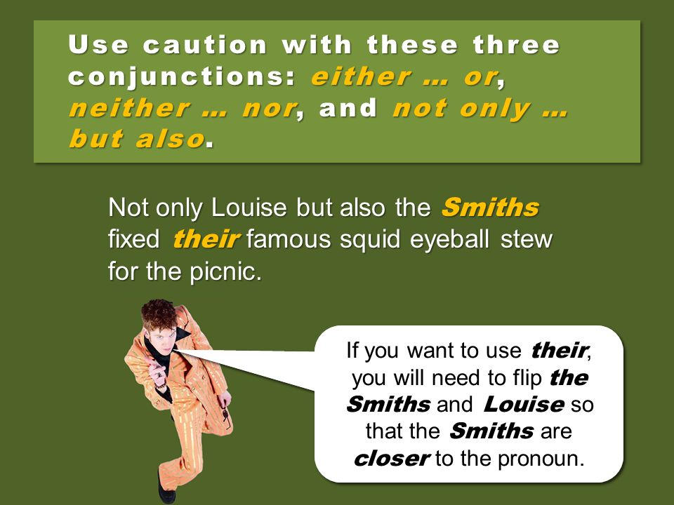 Use caution with these three conjunctions: either … or, neither … nor, and not only … but also.