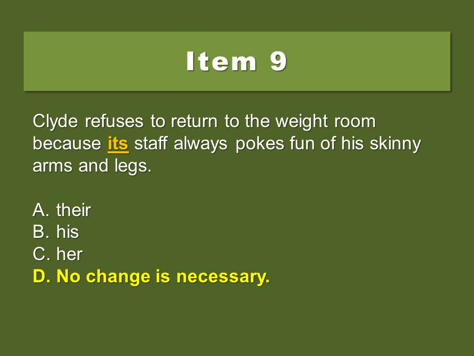 Item 9 Clyde refuses to return to the weight room because its staff always pokes fun of his skinny arms and legs.