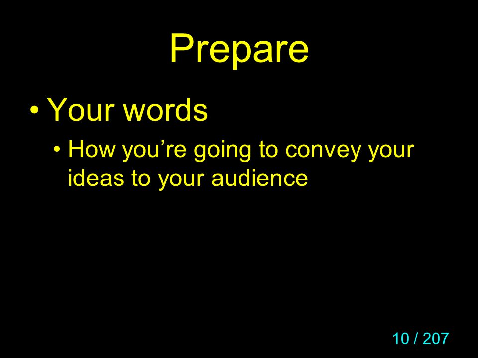 Prepare Your words How you're going to convey your ideas to your audience