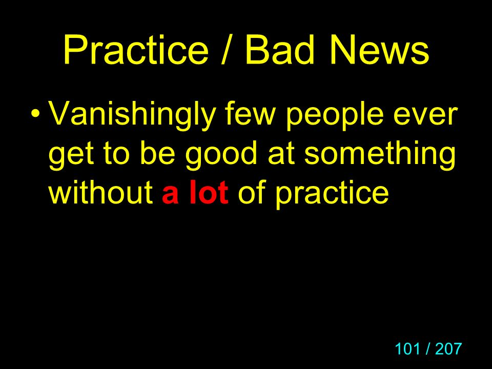 Practice / Bad News Vanishingly few people ever get to be good at something without a lot of practice.