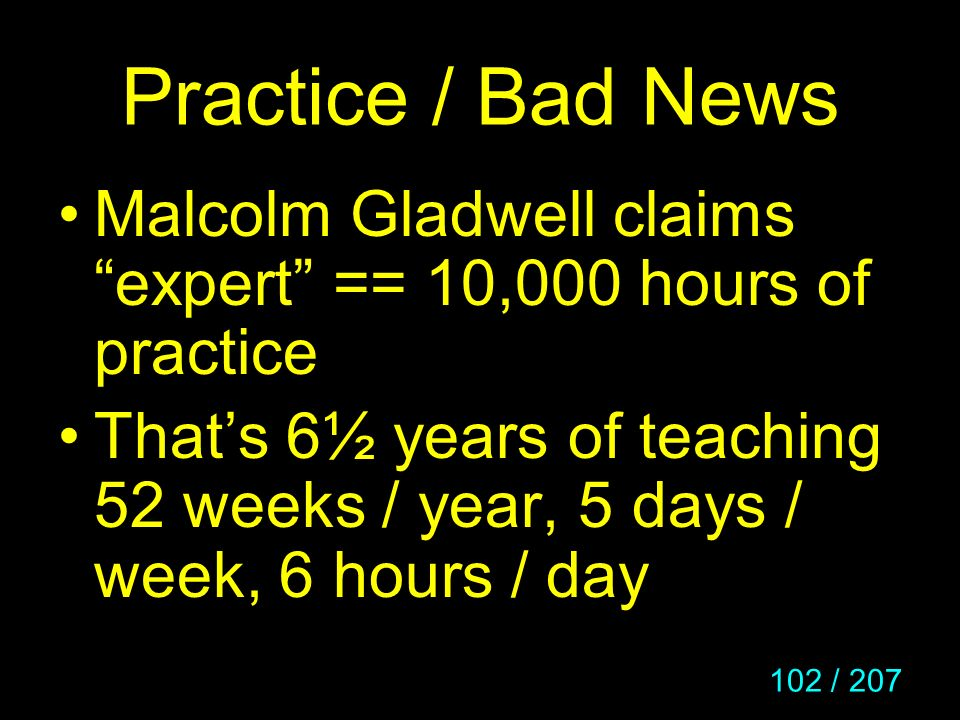 Practice / Bad News Malcolm Gladwell claims expert == 10,000 hours of practice.