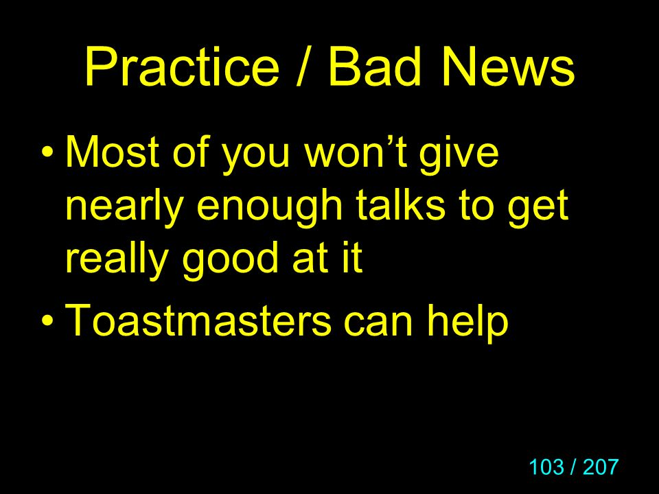 Practice / Bad News Most of you won't give nearly enough talks to get really good at it.