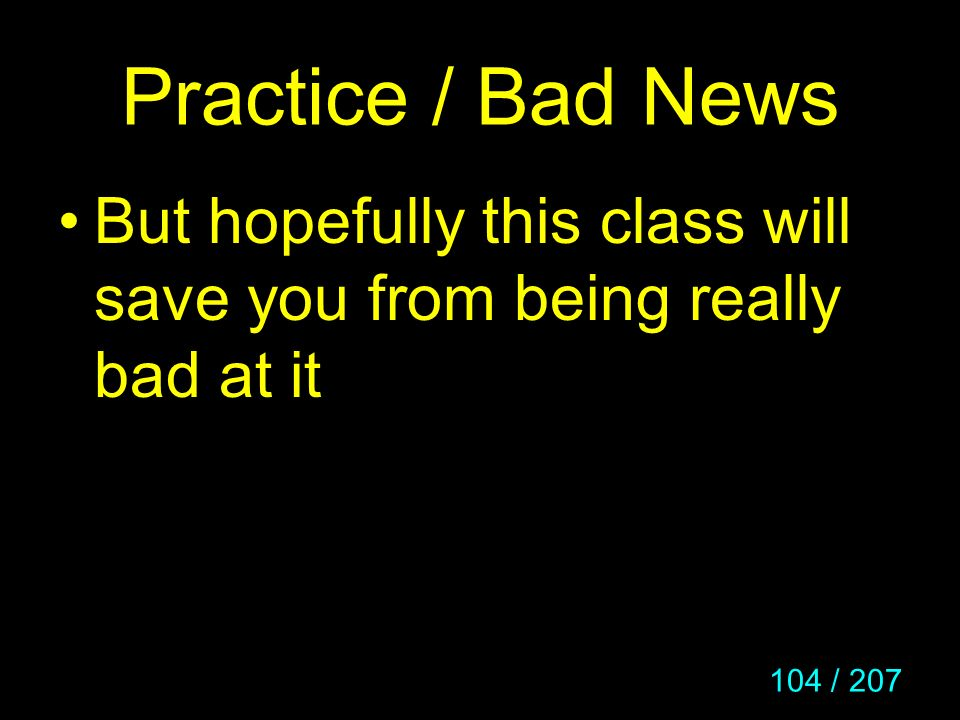 Practice / Bad News But hopefully this class will save you from being really bad at it