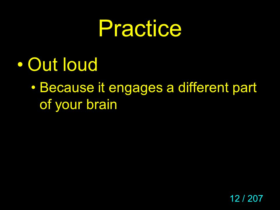 Practice Out loud Because it engages a different part of your brain