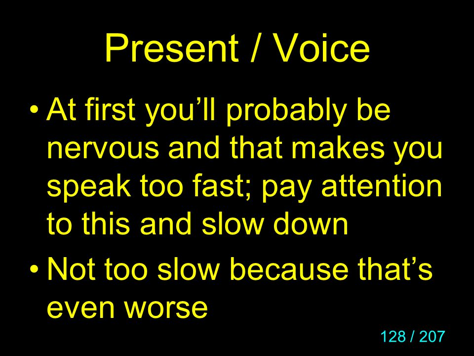 Present / Voice At first you'll probably be nervous and that makes you speak too fast; pay attention to this and slow down.