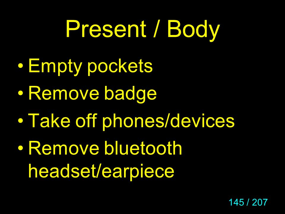 Present / Body Empty pockets Remove badge Take off phones/devices