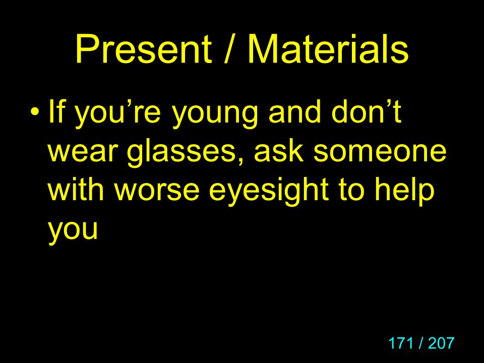Present / Materials If you're young and don't wear glasses, ask someone with worse eyesight to help you.