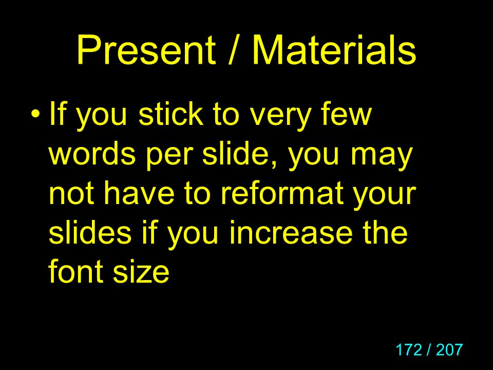 Present / Materials If you stick to very few words per slide, you may not have to reformat your slides if you increase the font size.