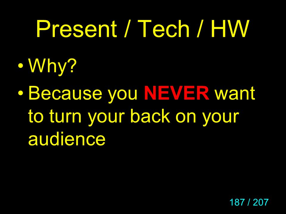Present / Tech / HW Why Because you NEVER want to turn your back on your audience