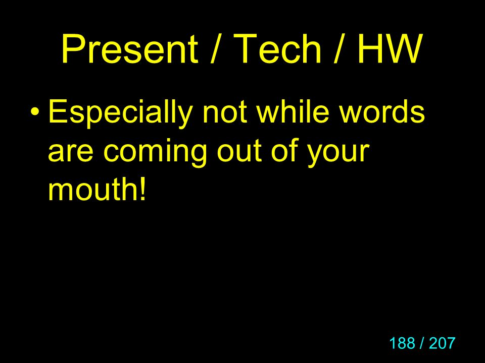 Present / Tech / HW Especially not while words are coming out of your mouth!