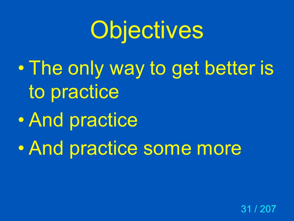 Objectives The only way to get better is to practice And practice