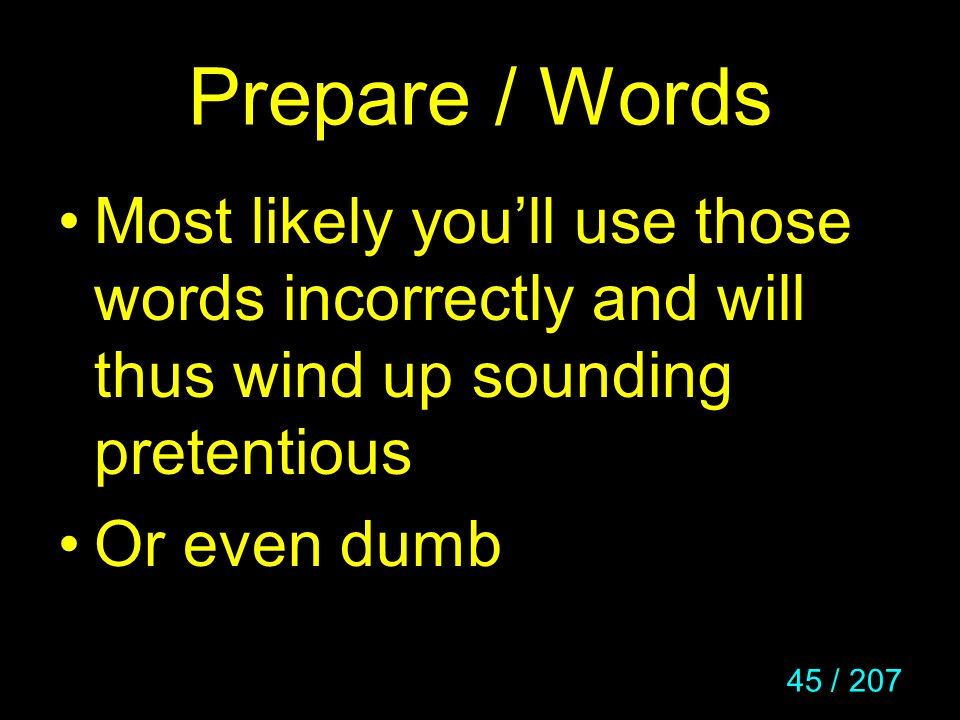 Prepare / Words Most likely you'll use those words incorrectly and will thus wind up sounding pretentious.