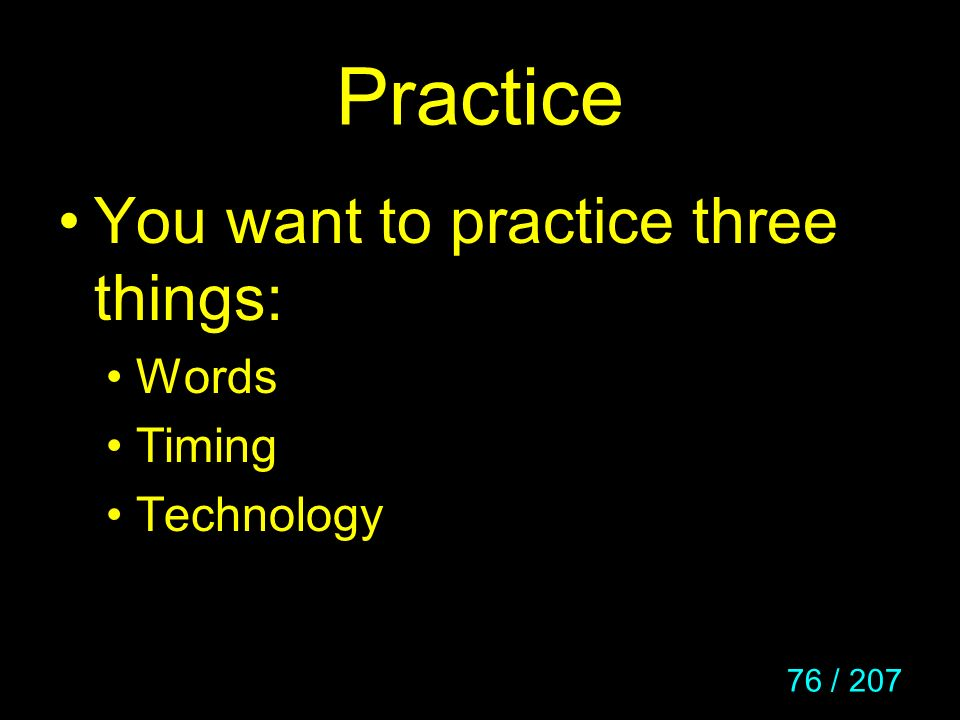 Practice You want to practice three things: Words Timing Technology