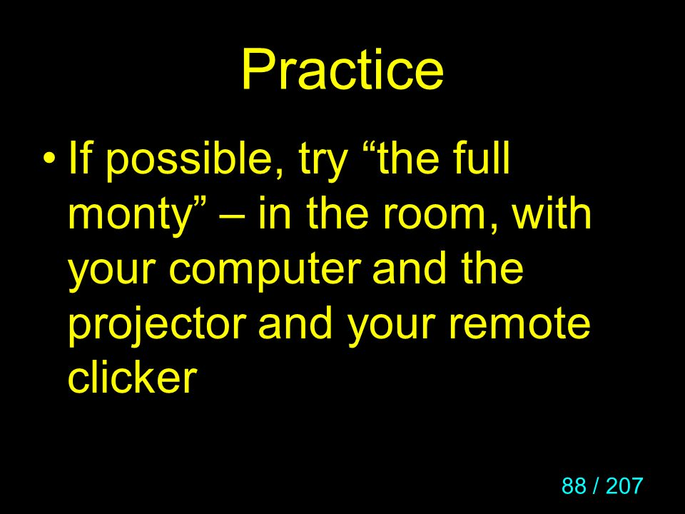 Practice If possible, try the full monty – in the room, with your computer and the projector and your remote clicker.