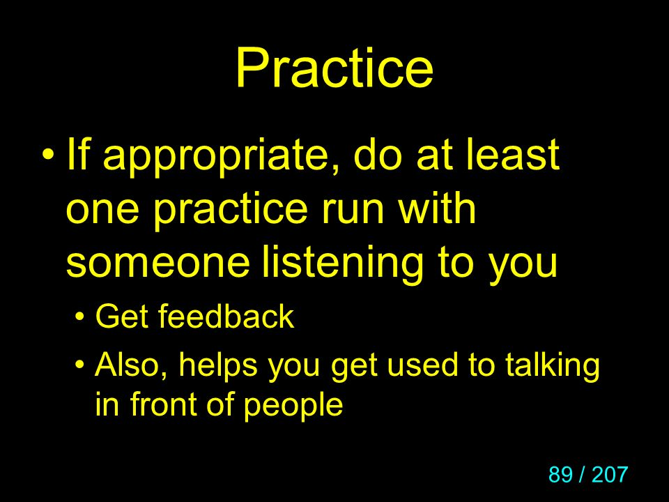 Practice If appropriate, do at least one practice run with someone listening to you. Get feedback.