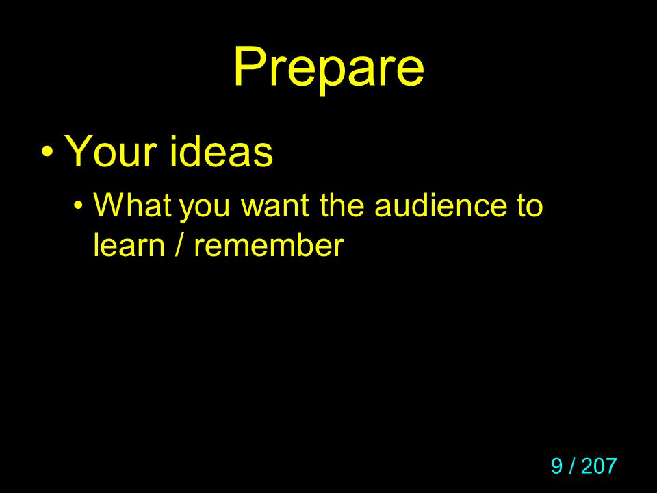 Prepare Your ideas What you want the audience to learn / remember