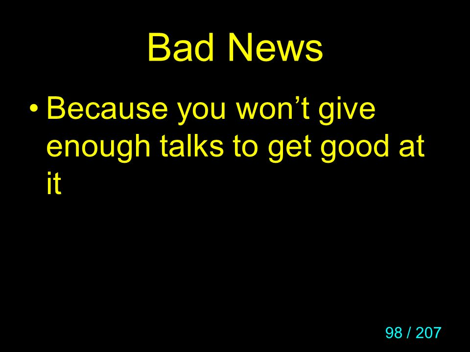 Bad News Because you won't give enough talks to get good at it