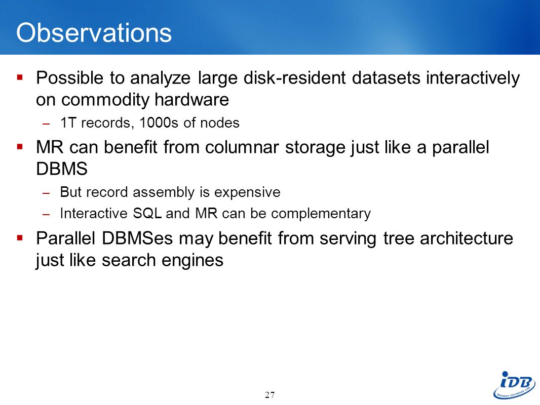 Observations Possible to analyze large disk-resident datasets interactively on commodity hardware. 1T records, 1000s of nodes.