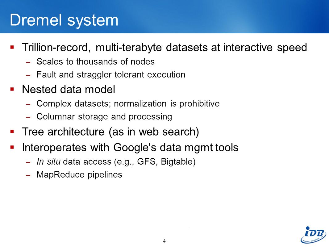 Dremel system Trillion-record, multi-terabyte datasets at interactive speed. Scales to thousands of nodes.