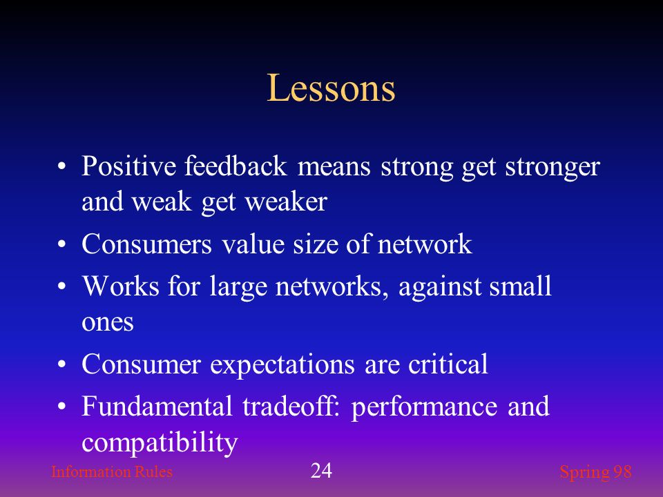 Lessons Positive feedback means strong get stronger and weak get weaker. Consumers value size of network.