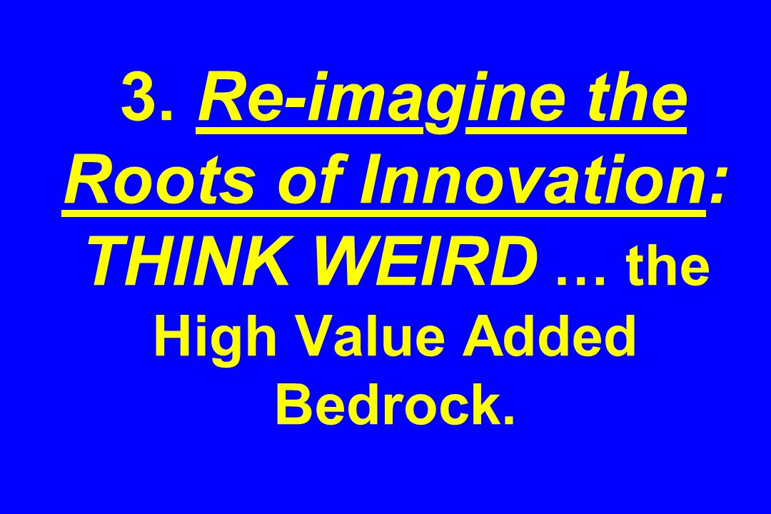 3. Re-imagine the Roots of Innovation: THINK WEIRD … the High Value Added Bedrock.