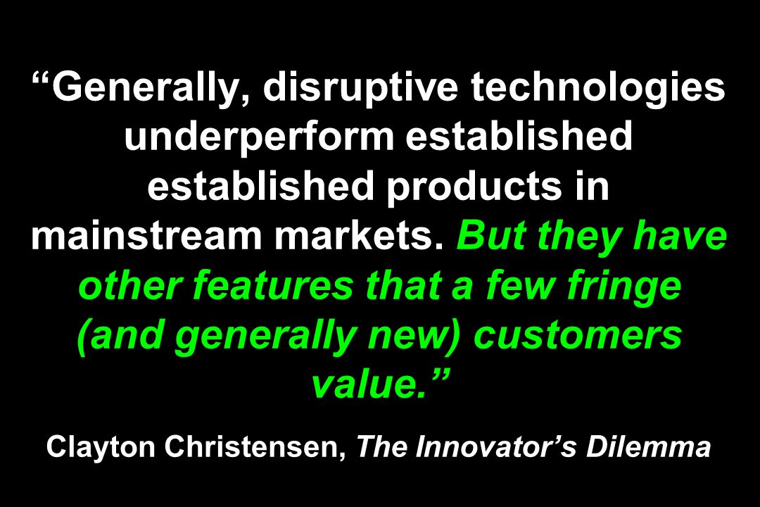 Generally, disruptive technologies underperform established established products in mainstream markets.