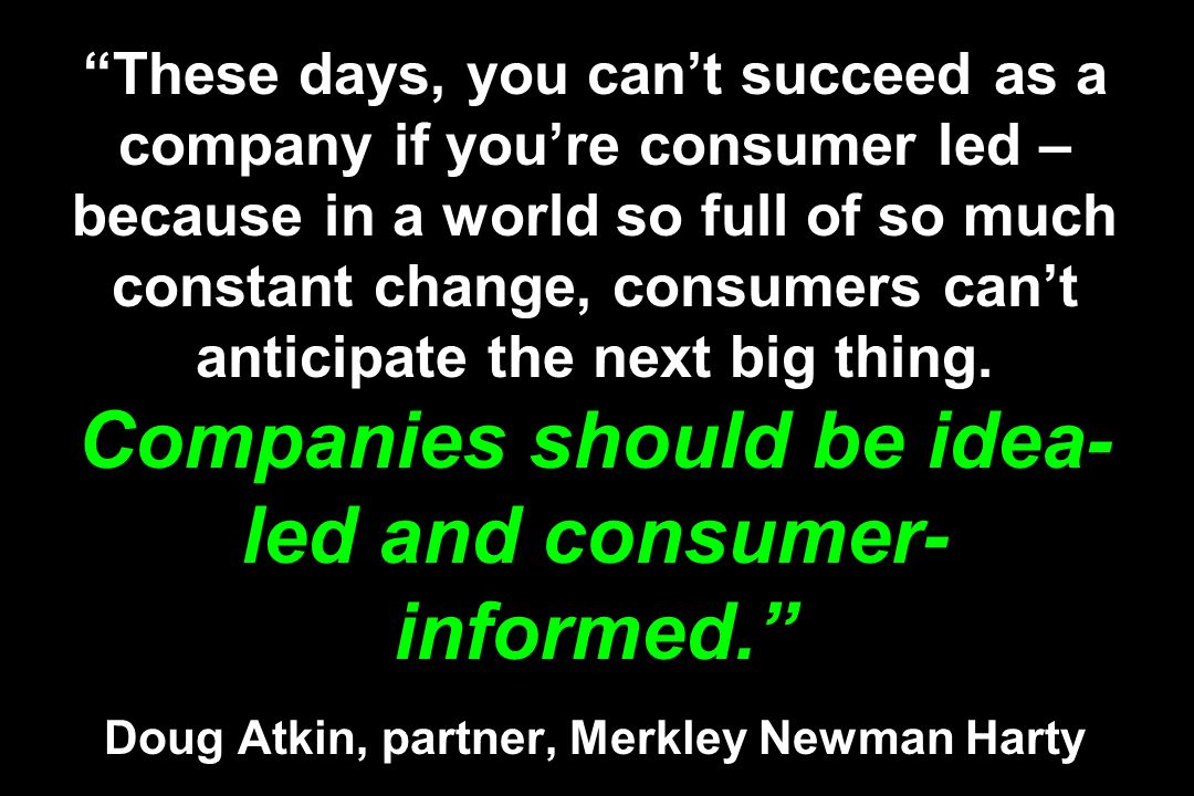 These days, you can't succeed as a company if you're consumer led – because in a world so full of so much constant change, consumers can't anticipate the next big thing. Companies should be idea-led and consumer-informed. Doug Atkin, partner, Merkley Newman Harty