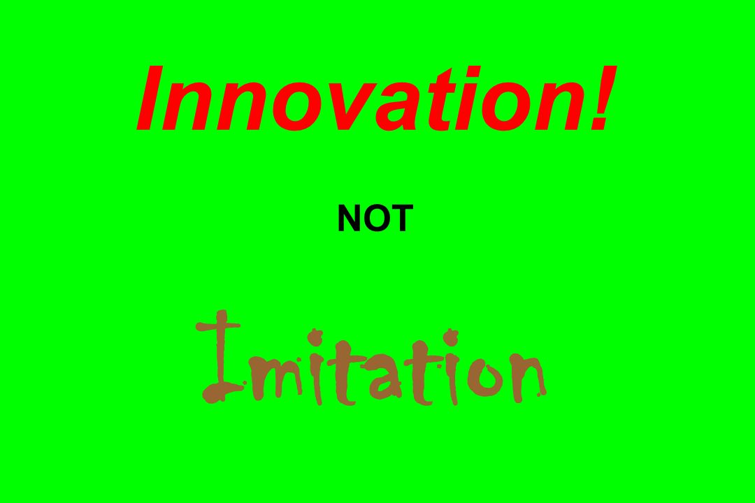 Innovation! NOT Imitation