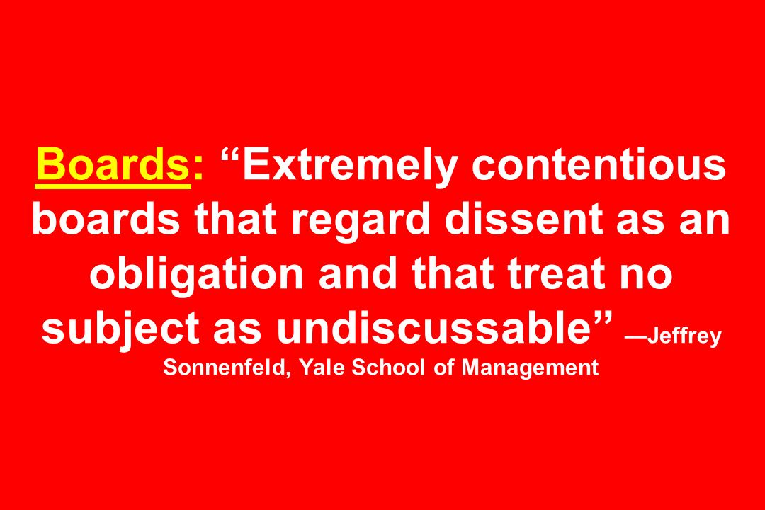 Boards: Extremely contentious boards that regard dissent as an obligation and that treat no subject as undiscussable —Jeffrey Sonnenfeld, Yale School of Management