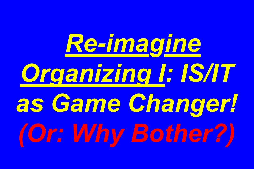 Re-imagine Organizing I: IS/IT as Game Changer! (Or: Why Bother )