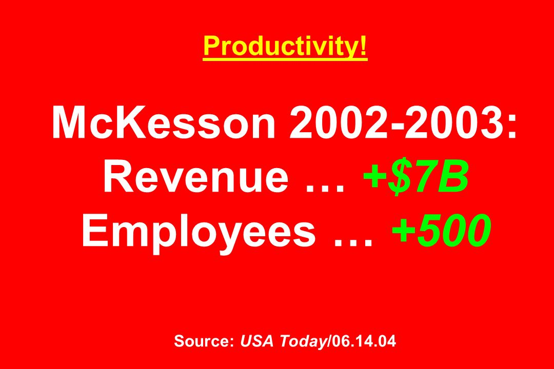 Productivity! McKesson 2002-2003: Revenue … +$7B Employees … +500 Source: USA Today/06.14.04