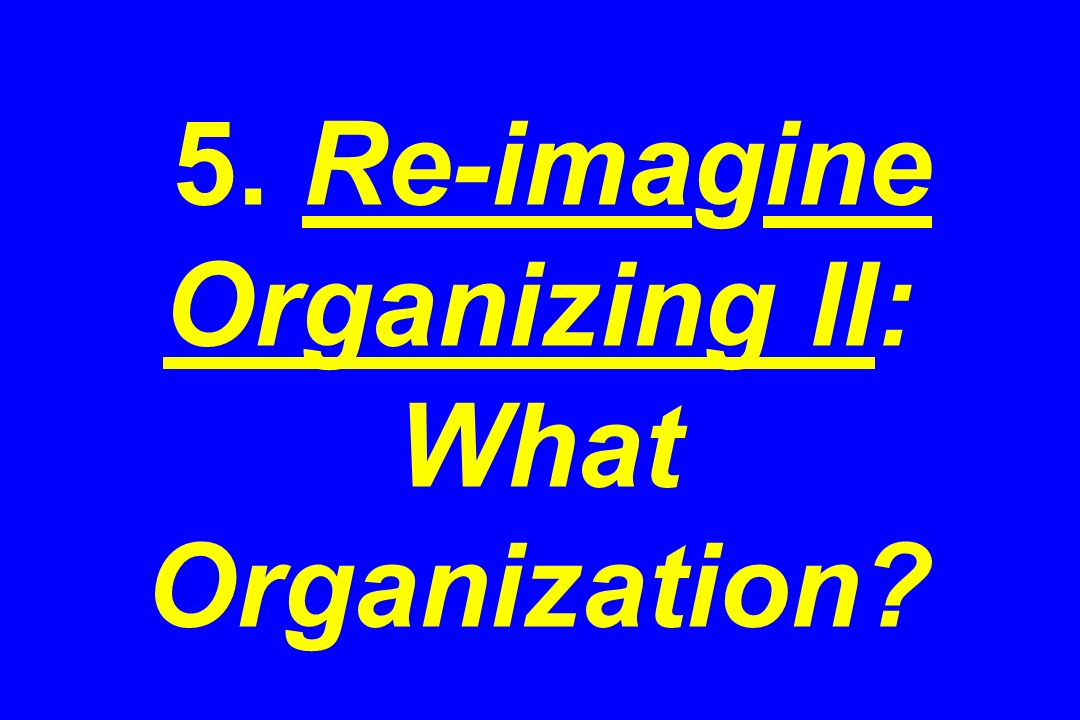 5. Re-imagine Organizing II: What Organization