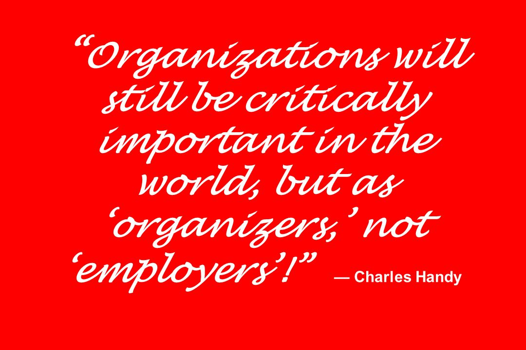 Organizations will still be critically important in the world, but as 'organizers,' not 'employers'! — Charles Handy