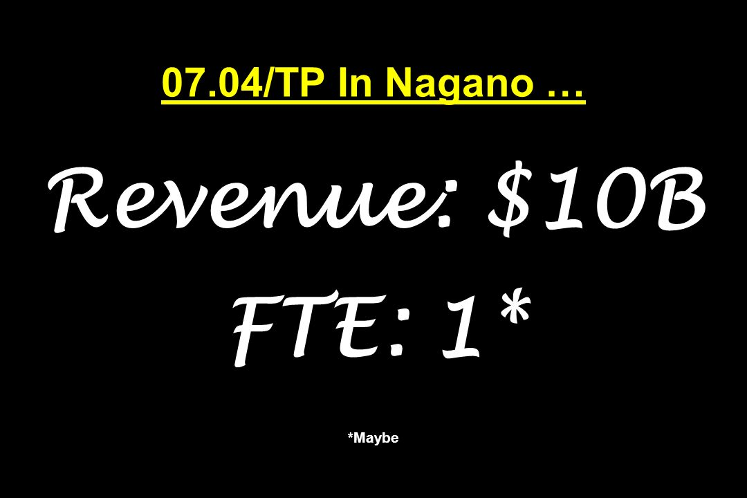 07.04/TP In Nagano … Revenue: $10B FTE: 1* *Maybe