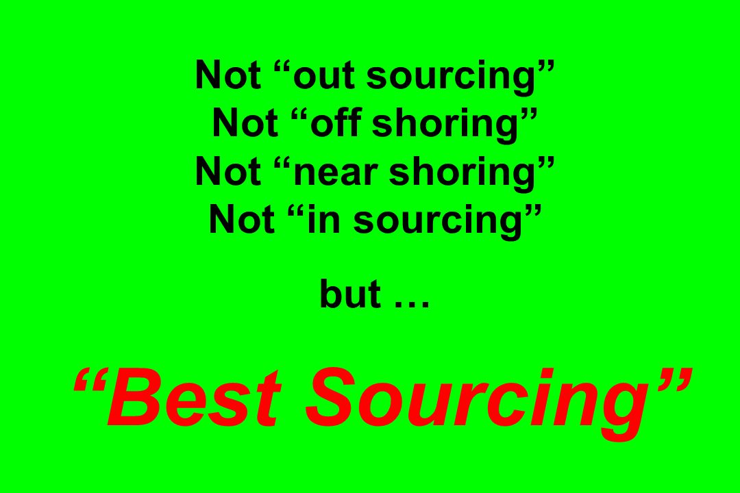 Not out sourcing Not off shoring Not near shoring Not in sourcing but … Best Sourcing