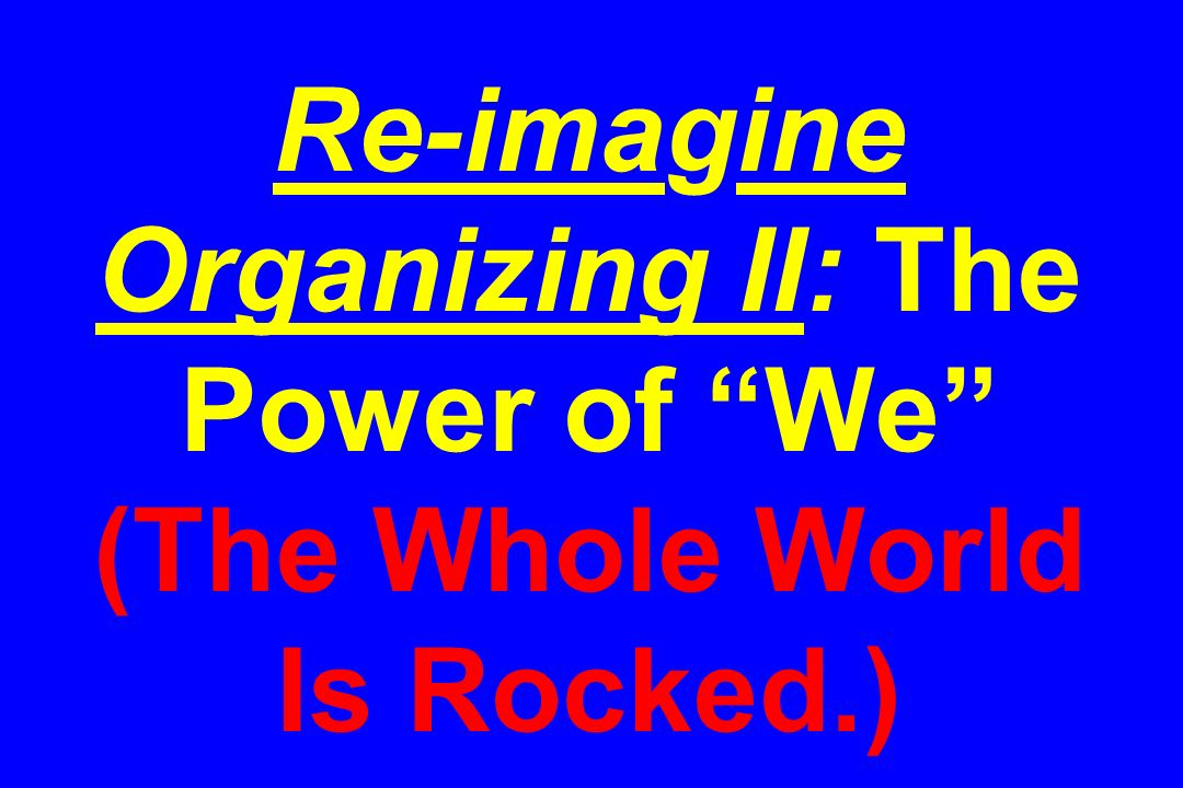 Re-imagine Organizing II: The Power of We (The Whole World Is Rocked