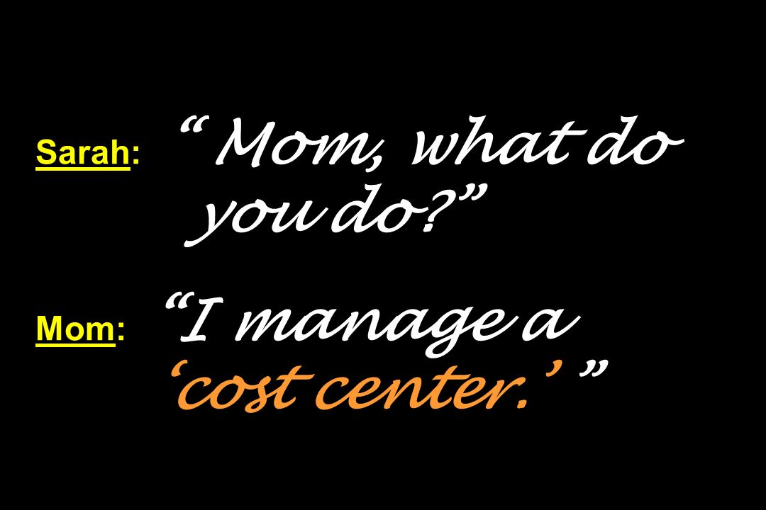 Sarah: Mom, what do you do Mom: I manage a 'cost center.'